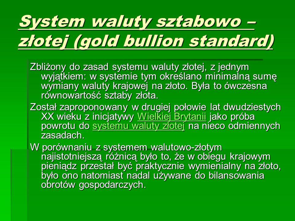 System waluty sztabowo – złotej (gold bullion standard) Zbliżony do zasad systemu waluty złotej, z jednym wyjątkiem: w systemie tym określano minimalną sumę wymiany waluty krajowej na złoto.