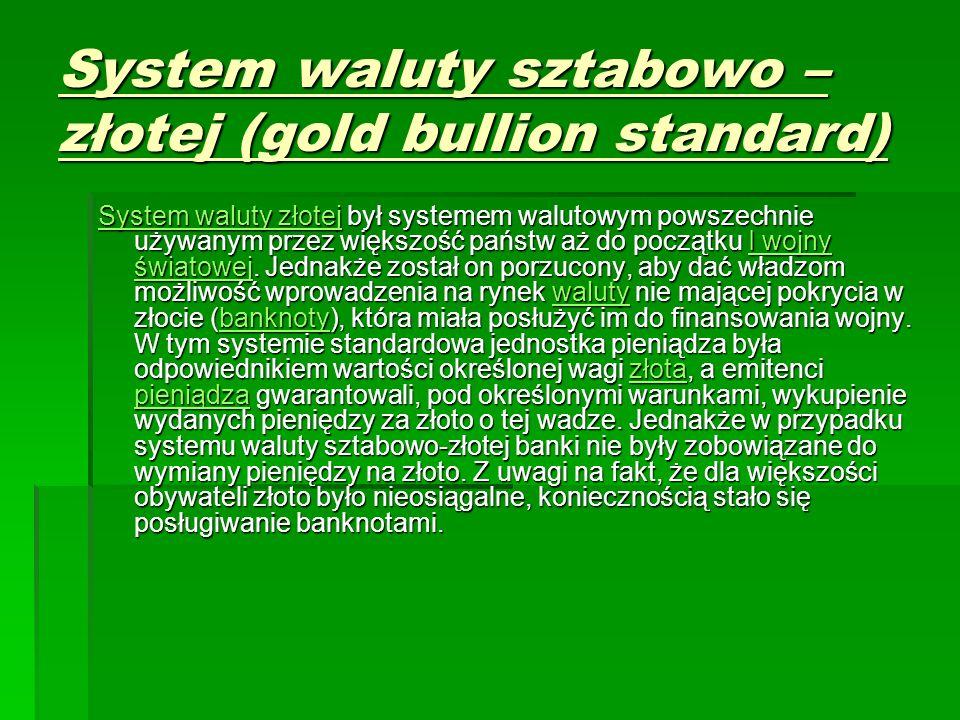 System waluty sztabowo – złotej (gold bullion standard) System waluty złotejSystem waluty złotej był systemem walutowym powszechnie używanym przez większość państw aż do początku I wojny światowej.