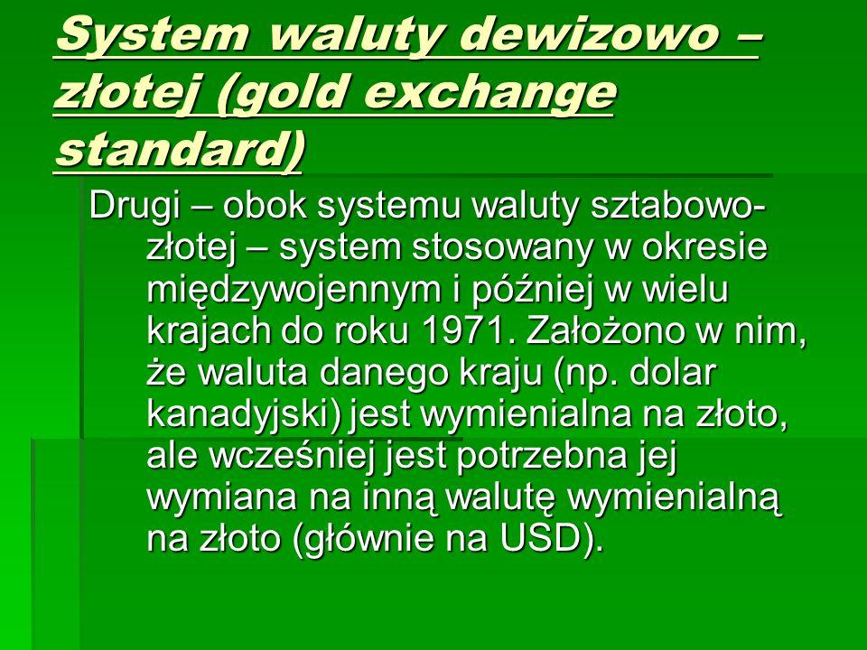 System waluty dewizowo – złotej (gold exchange standard) Drugi – obok systemu waluty sztabowo- złotej – system stosowany w okresie międzywojennym i później w wielu krajach do roku 1971.