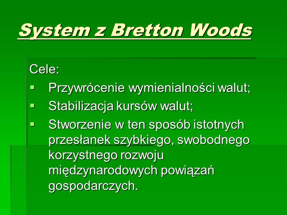 System z Bretton Woods Cele:  Przywrócenie wymienialności walut;  Stabilizacja kursów walut;  Stworzenie w ten sposób istotnych przesłanek szybkiego, swobodnego korzystnego rozwoju międzynarodowych powiązań gospodarczych.