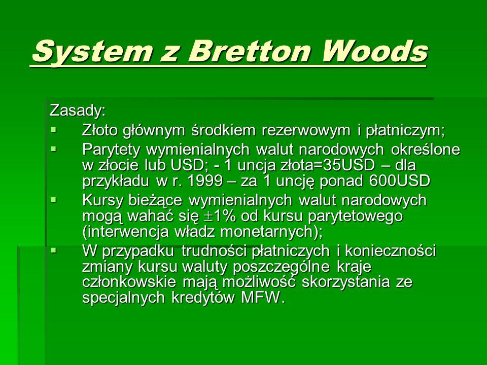 System z Bretton Woods Zasady:  Złoto głównym środkiem rezerwowym i płatniczym;  Parytety wymienialnych walut narodowych określone w złocie lub USD; - 1 uncja złota=35USD – dla przykładu w r.