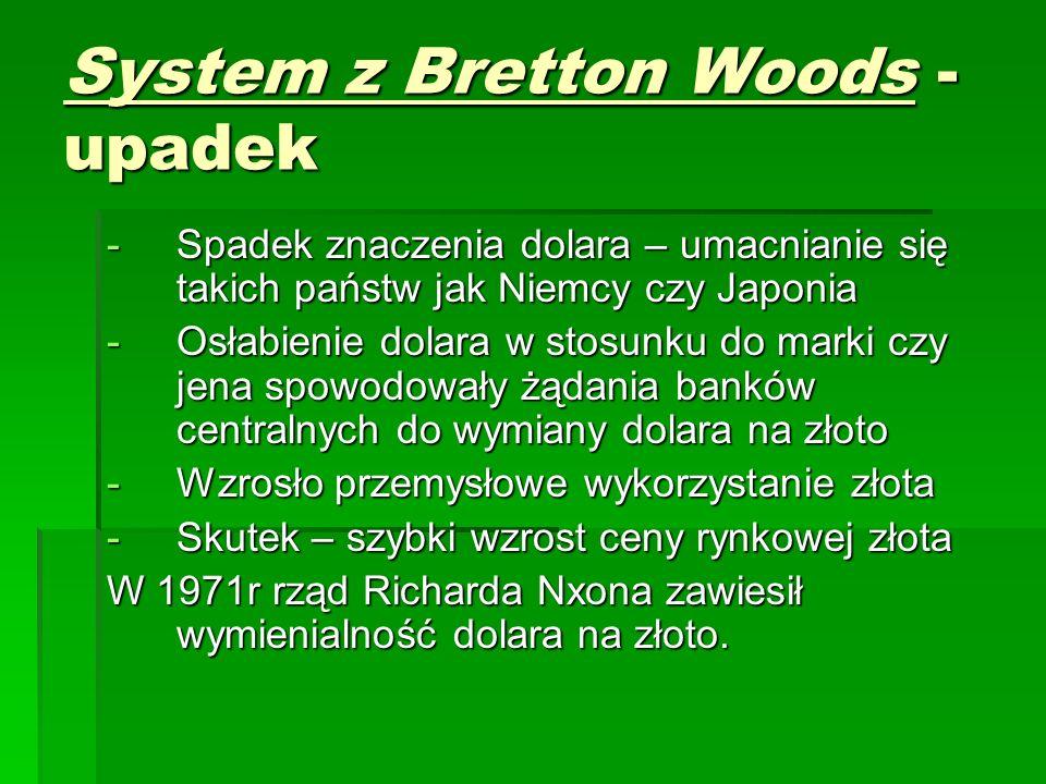 System z Bretton Woods - upadek -Spadek znaczenia dolara – umacnianie się takich państw jak Niemcy czy Japonia -Osłabienie dolara w stosunku do marki czy jena spowodowały żądania banków centralnych do wymiany dolara na złoto -Wzrosło przemysłowe wykorzystanie złota -Skutek – szybki wzrost ceny rynkowej złota W 1971r rząd Richarda Nxona zawiesił wymienialność dolara na złoto.