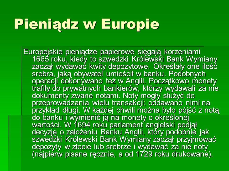 Pieniądz w Europie Europejskie pieniądze papierowe sięgają korzeniami 1665 roku, kiedy to szwedzki Królewski Bank Wymiany zaczął wydawać kwity depozytowe.