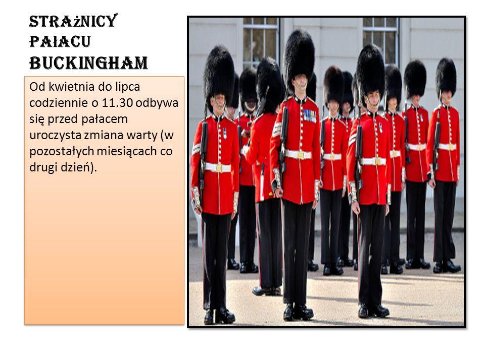 Stra ż nicy Pa ł acu Buckingham Od kwietnia do lipca codziennie o 11.30 odbywa się przed pałacem uroczysta zmiana warty (w pozostałych miesiącach co drugi dzień).