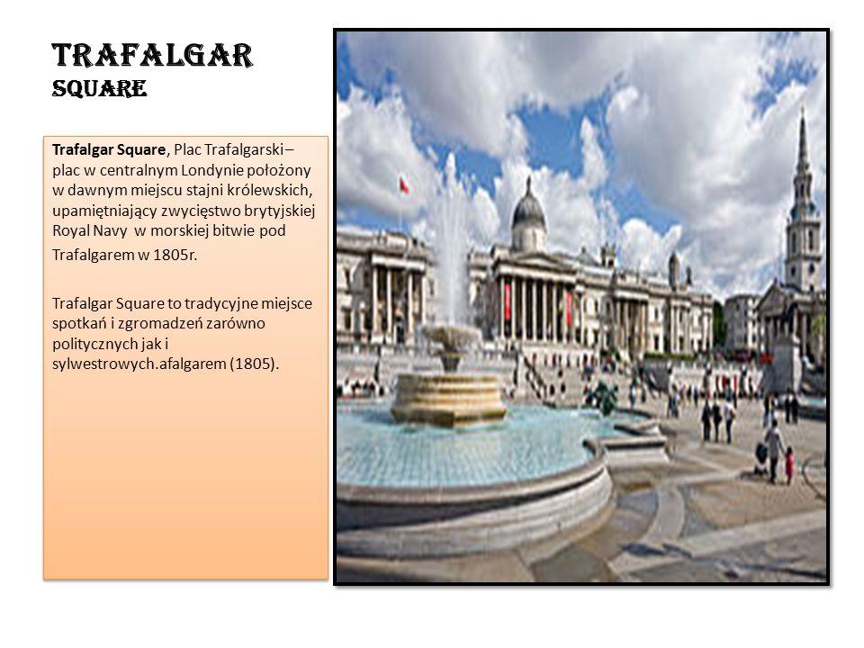 Trafalgar Square Trafalgar Square, Plac Trafalgarski – plac w centralnym Londynie położony w dawnym miejscu stajni królewskich, upamiętniający zwycięstwo brytyjskiej Royal Navy w morskiej bitwie pod Trafalgarem w 1805r.
