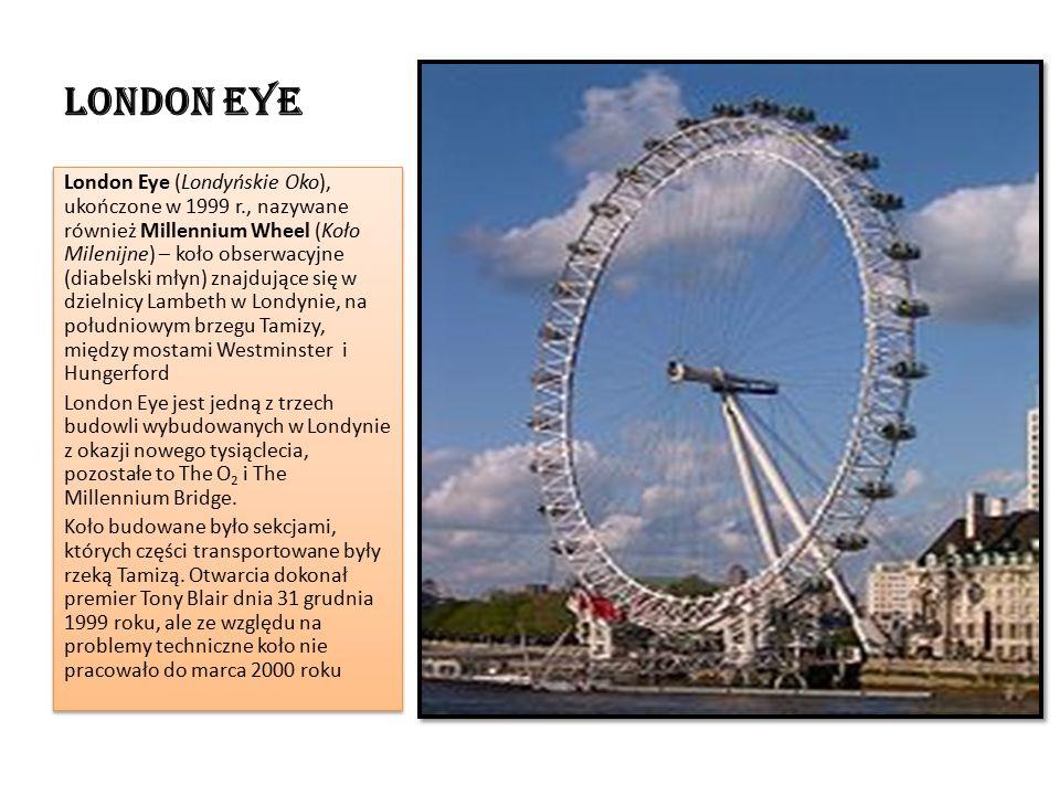 London Eye London Eye (Londyńskie Oko), ukończone w 1999 r., nazywane również Millennium Wheel (Koło Milenijne) – koło obserwacyjne (diabelski młyn) znajdujące się w dzielnicy Lambeth w Londynie, na południowym brzegu Tamizy, między mostami Westminster i Hungerford London Eye jest jedną z trzech budowli wybudowanych w Londynie z okazji nowego tysiąclecia, pozostałe to The O 2 i The Millennium Bridge.