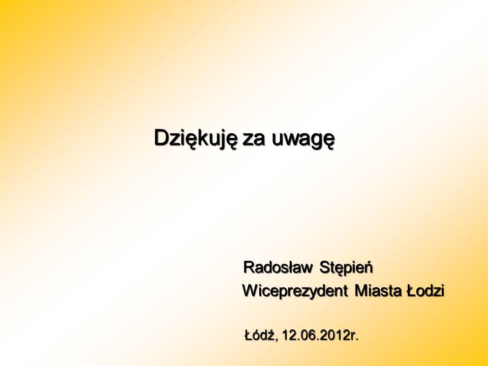 Dziękuję za uwagę Radosław Stępień Radosław Stępień Wiceprezydent Miasta Łodzi Łódź, 12.06.2012r. Łódź, 12.06.2012r.