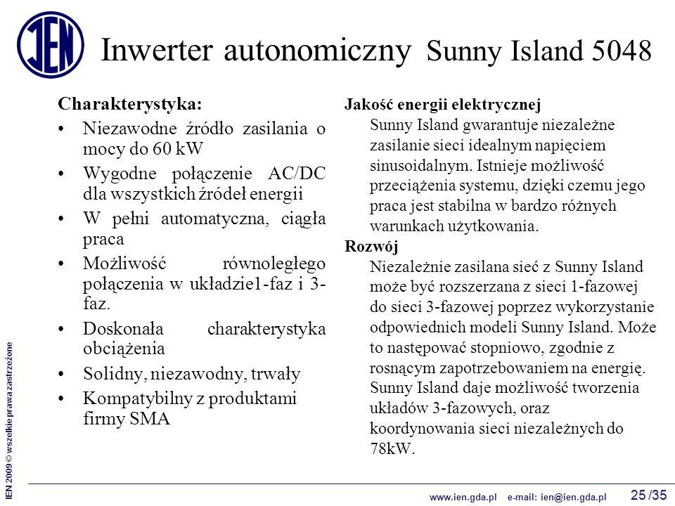 /35 IEN 2009 © wszelkie prawa zastrzeżone www.ien.gda.pl e-mail: ien@ien.gda.pl 25 Inwerter autonomiczny Sunny Island 5048 Charakterystyka: Niezawodne źródło zasilania o mocy do 60 kW Wygodne połączenie AC/DC dla wszystkich źródeł energii W pełni automatyczna, ciągła praca Możliwość równoległego połączenia w układzie1-faz i 3- faz.
