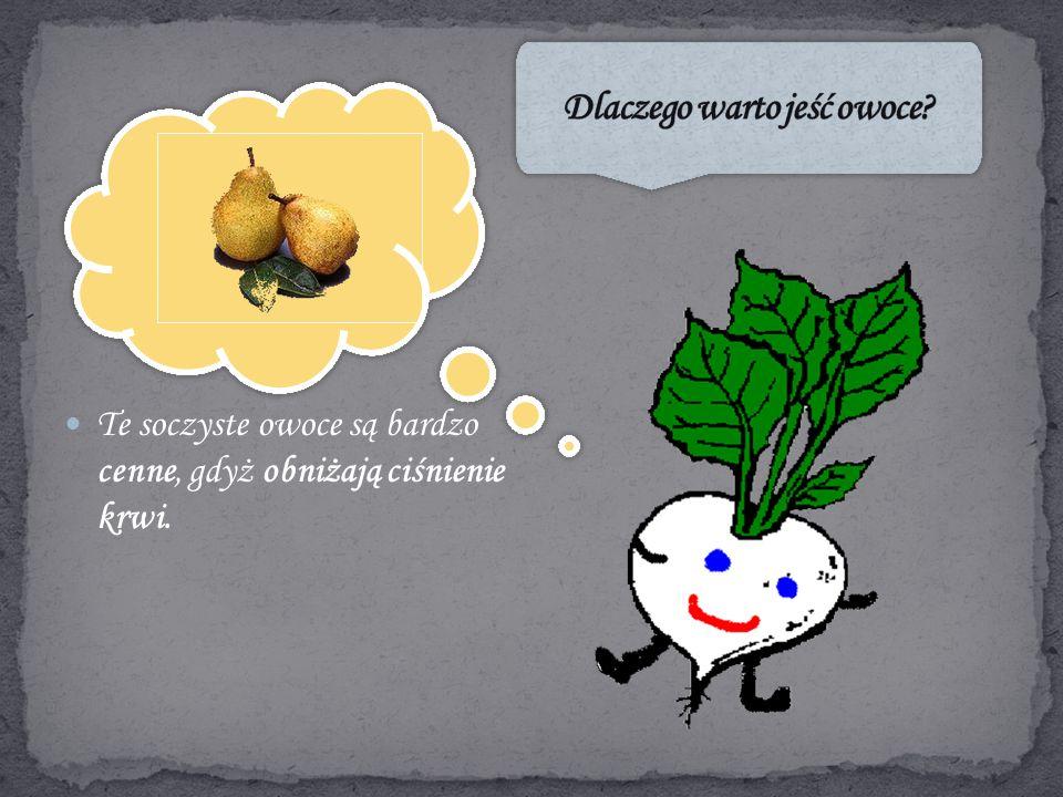 Te soczyste owoce są bardzo cenne, gdyż obniżają ciśnienie krwi.