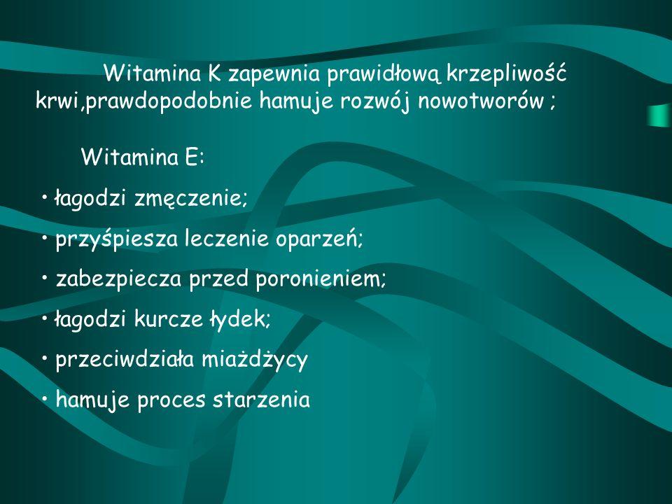 Witamina K zapewnia prawidłową krzepliwość krwi,prawdopodobnie hamuje rozwój nowotworów ; Witamina E: łagodzi zmęczenie; przyśpiesza leczenie oparzeń; zabezpiecza przed poronieniem; łagodzi kurcze łydek; przeciwdziała miażdżycy hamuje proces starzenia