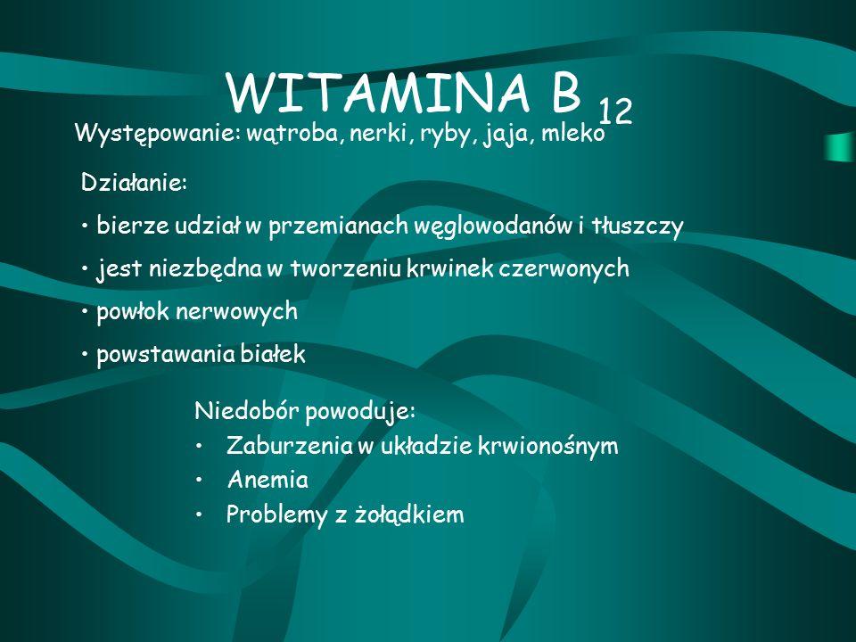 WITAMINA B 12 Niedobór powoduje: Zaburzenia w układzie krwionośnym Anemia Problemy z żołądkiem Występowanie: wątroba, nerki, ryby, jaja, mleko Działanie: bierze udział w przemianach węglowodanów i tłuszczy jest niezbędna w tworzeniu krwinek czerwonych powłok nerwowych powstawania białek