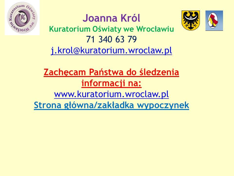 Joanna Król Kuratorium Oświaty we Wrocławiu 71 340 63 79 j.krol@kuratorium.wroclaw.pl Zachęcam Państwa do śledzenia informacji na: www.kuratorium.wroclaw.pl Strona główna/zakładka wypoczynek