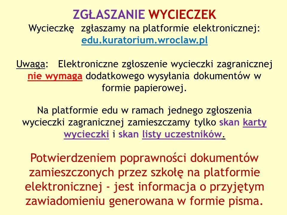 ZGŁASZANIE WYCIECZEK Wycieczkę zgłaszamy na platformie elektronicznej: edu.kuratorium.wroclaw.pl Uwaga: Elektroniczne zgłoszenie wycieczki zagranicznej nie wymaga dodatkowego wysyłania dokumentów w formie papierowej.