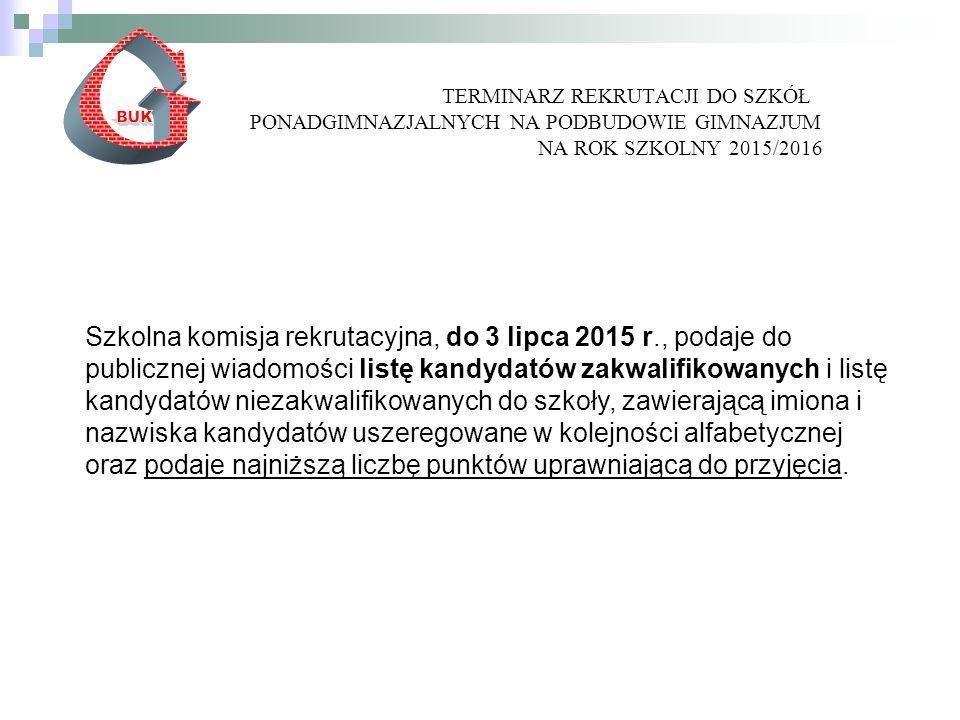 TERMINARZ REKRUTACJI DO SZKÓŁ PONADGIMNAZJALNYCH NA PODBUDOWIE GIMNAZJUM NA ROK SZKOLNY 2015/2016 Szkolna komisja rekrutacyjna, do 3 lipca 2015 r., podaje do publicznej wiadomości listę kandydatów zakwalifikowanych i listę kandydatów niezakwalifikowanych do szkoły, zawierającą imiona i nazwiska kandydatów uszeregowane w kolejności alfabetycznej oraz podaje najniższą liczbę punktów uprawniającą do przyjęcia.