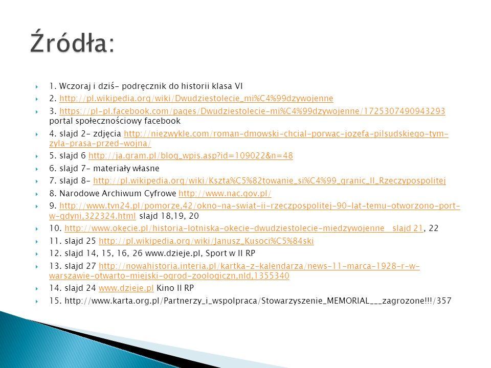  1. Wczoraj i dziś- podręcznik do historii klasa VI  2. http://pl.wikipedia.org/wiki/Dwudziestolecie_mi%C4%99dzywojennehttp://pl.wikipedia.org/wiki/