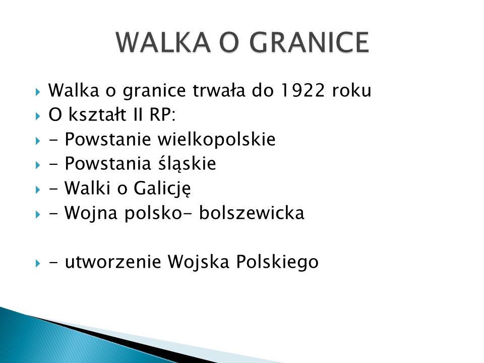  Walka o granice trwała do 1922 roku  O kształt II RP:  - Powstanie wielkopolskie  - Powstania śląskie  - Walki o Galicję  - Wojna polsko- bolsz