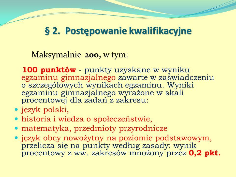§ 2. Postępowanie kwalifikacyjne Maksymalnie 200, w tym: 100 punktów - punkty uzyskane w wyniku egzaminu gimnazjalnego zawarte w zaświadczeniu o szcze