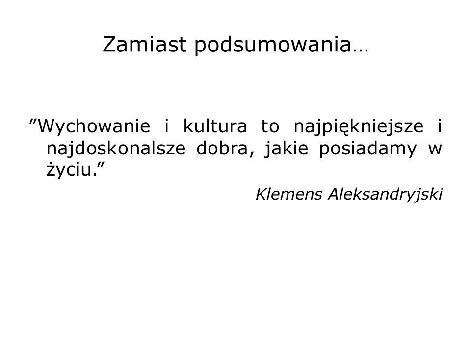 """Zamiast podsumowania… """"Wychowanie i kultura to najpiękniejsze i najdoskonalsze dobra, jakie posiadamy w życiu."""" Klemens Aleksandryjski"""