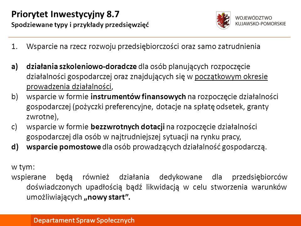 Priorytet Inwestycyjny 8.7 Spodziewane typy i przykłady przedsięwzięć 1.Wsparcie na rzecz rozwoju przedsiębiorczości oraz samo zatrudnienia a)działania szkoleniowo-doradcze dla osób planujących rozpoczęcie działalności gospodarczej oraz znajdujących się w początkowym okresie prowadzenia działalności, b)wsparcie w formie instrumentów finansowych na rozpoczęcie działalności gospodarczej (pożyczki preferencyjne, dotacje na spłatę odsetek, granty zwrotne), c)wsparcie w formie bezzwrotnych dotacji na rozpoczęcie działalności gospodarczej dla osób w najtrudniejszej sytuacji na rynku pracy, d)wsparcie pomostowe dla osób prowadzących działalność gospodarczą.