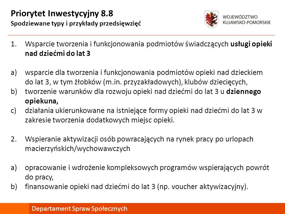 Priorytet Inwestycyjny 8.8 Spodziewane typy i przykłady przedsięwzięć 1.Wsparcie tworzenia i funkcjonowania podmiotów świadczących usługi opieki nad dziećmi do lat 3 a)wsparcie dla tworzenia i funkcjonowania podmiotów opieki nad dzieckiem do lat 3, w tym żłobków (m.in.