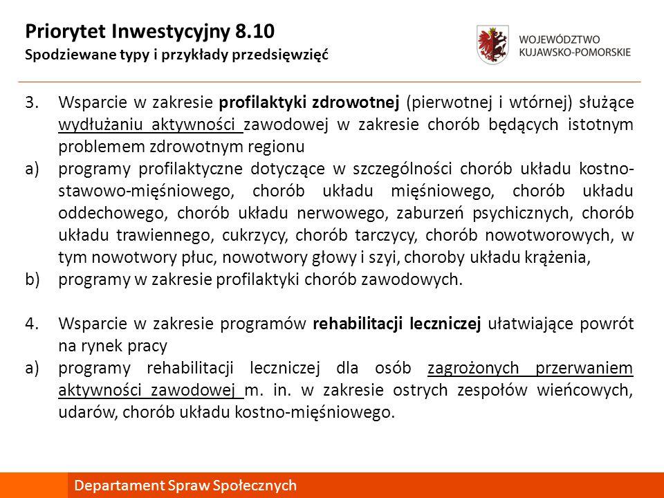 Priorytet Inwestycyjny 8.10 Spodziewane typy i przykłady przedsięwzięć 3.Wsparcie w zakresie profilaktyki zdrowotnej (pierwotnej i wtórnej) służące wydłużaniu aktywności zawodowej w zakresie chorób będących istotnym problemem zdrowotnym regionu a)programy profilaktyczne dotyczące w szczególności chorób układu kostno- stawowo-mięśniowego, chorób układu mięśniowego, chorób układu oddechowego, chorób układu nerwowego, zaburzeń psychicznych, chorób układu trawiennego, cukrzycy, chorób tarczycy, chorób nowotworowych, w tym nowotwory płuc, nowotwory głowy i szyi, choroby układu krążenia, b)programy w zakresie profilaktyki chorób zawodowych.