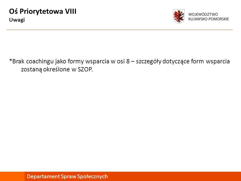 Oś Priorytetowa VIII Uwagi *Brak coachingu jako formy wsparcia w osi 8 – szczegóły dotyczące form wsparcia zostaną określone w SZOP. Departament Spraw