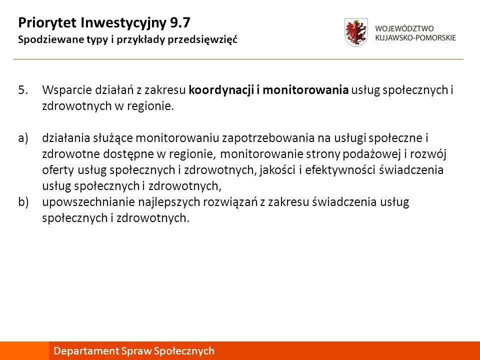 Priorytet Inwestycyjny 9.7 Spodziewane typy i przykłady przedsięwzięć 5.Wsparcie działań z zakresu koordynacji i monitorowania usług społecznych i zdrowotnych w regionie.