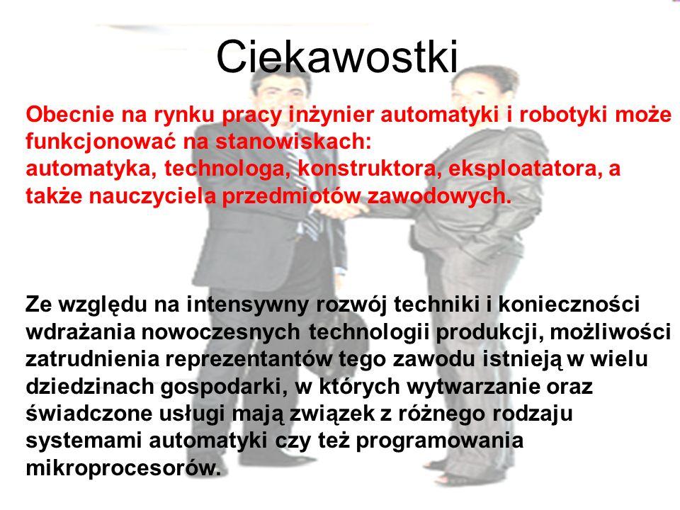 Ciekawostki Obecnie na rynku pracy inżynier automatyki i robotyki może funkcjonować na stanowiskach: automatyka, technologa, konstruktora, eksploatatora, a także nauczyciela przedmiotów zawodowych.