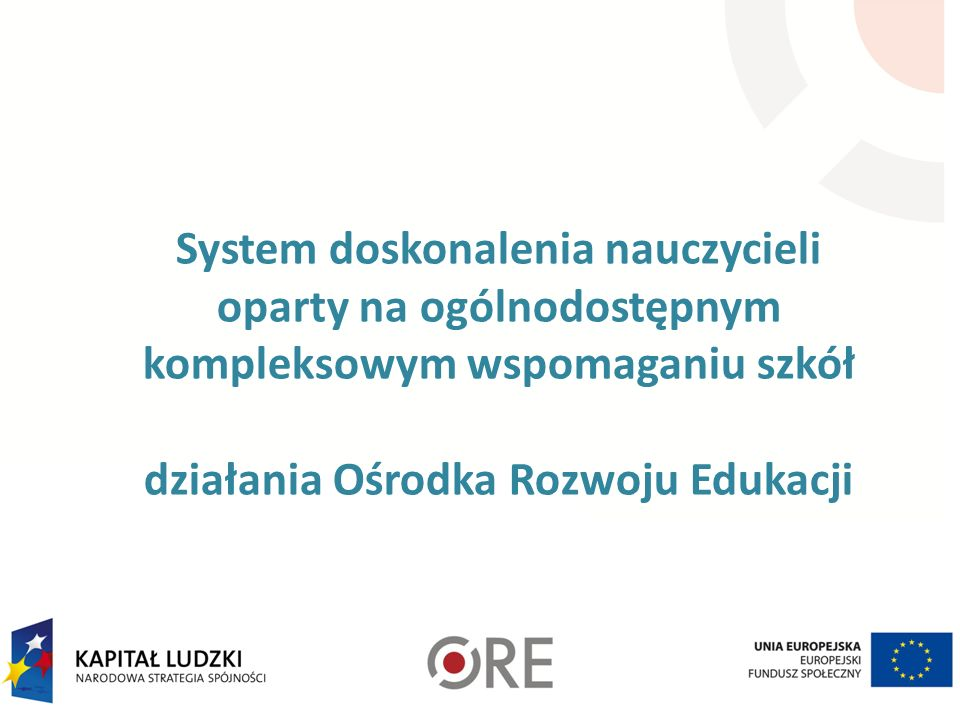 System doskonalenia nauczycieli oparty na ogólnodostępnym kompleksowym wspomaganiu szkół działania Ośrodka Rozwoju Edukacji