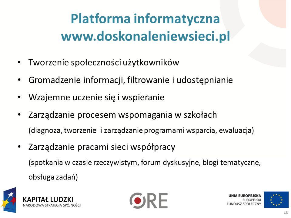 Platforma informatyczna www.doskonaleniewsieci.pl Tworzenie społeczności użytkowników Gromadzenie informacji, filtrowanie i udostępnianie Wzajemne uczenie się i wspieranie Zarządzanie procesem wspomagania w szkołach (diagnoza, tworzenie i zarządzanie programami wsparcia, ewaluacja) Zarządzanie pracami sieci współpracy (spotkania w czasie rzeczywistym, forum dyskusyjne, blogi tematyczne, obsługa zadań) 16
