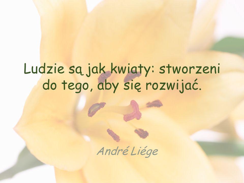 Ludzie są jak kwiaty: stworzeni do tego, aby się rozwijać. André Liége