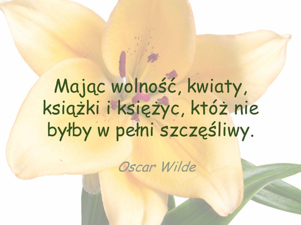 Mając wolność, kwiaty, książki i księżyc, któż nie byłby w pełni szczęśliwy. Oscar Wilde