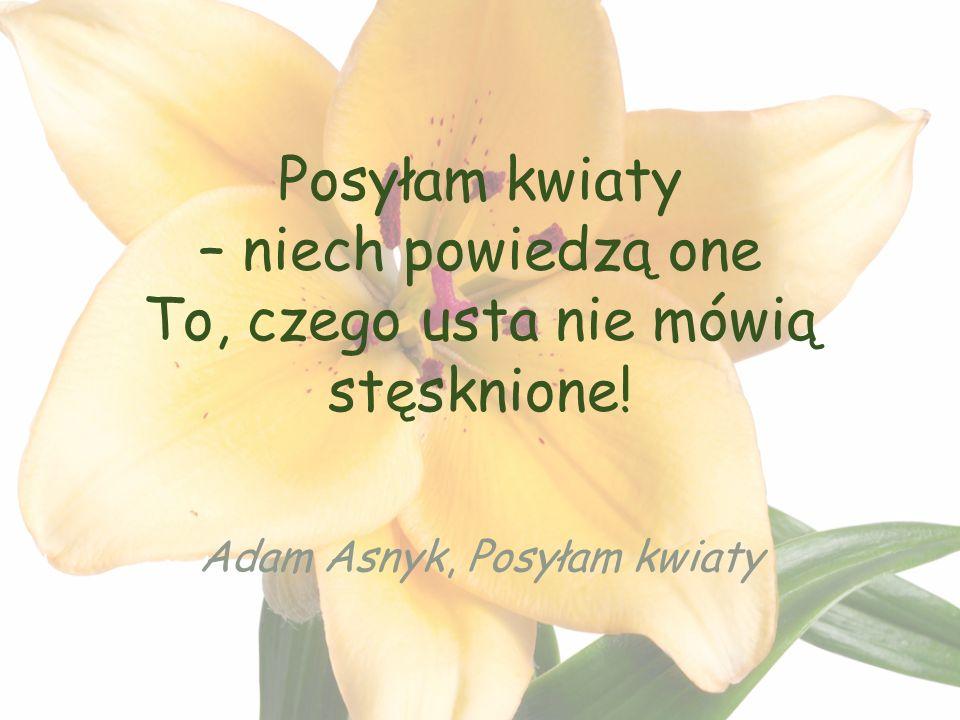Posyłam kwiaty – niech powiedzą one To, czego usta nie mówią stęsknione! Adam Asnyk, Posyłam kwiaty