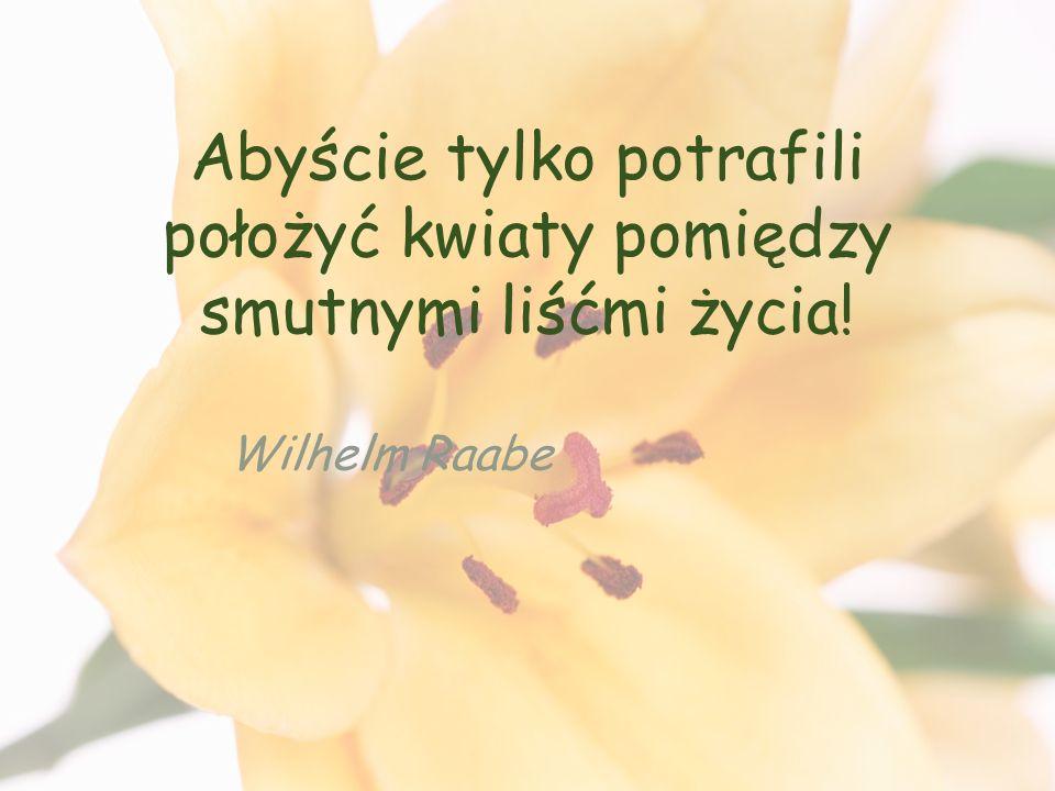 Abyście tylko potrafili położyć kwiaty pomiędzy smutnymi liśćmi życia! Wilhelm Raabe