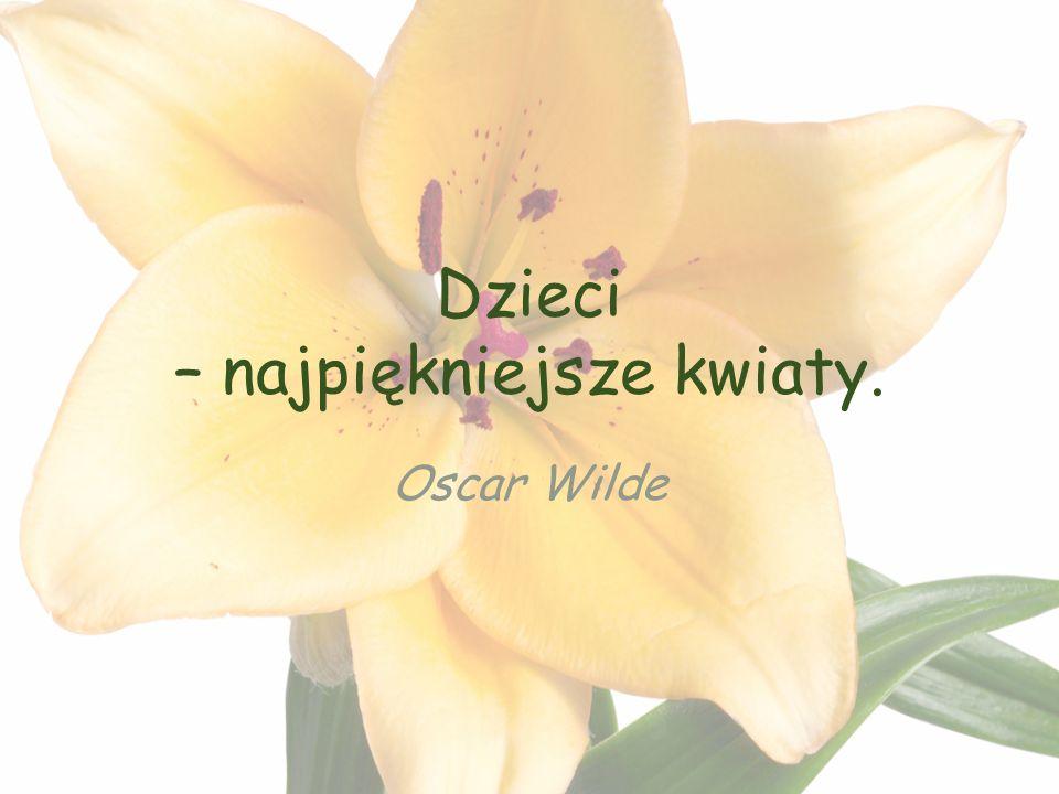 Dzieci – najpiękniejsze kwiaty. Oscar Wilde