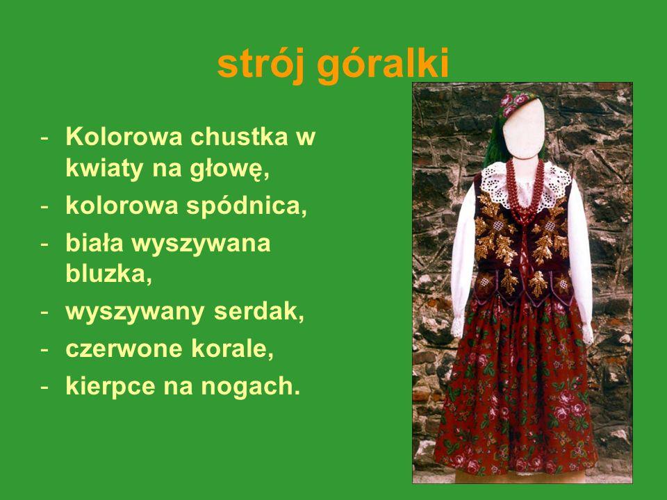 strój góralki -Kolorowa chustka w kwiaty na głowę, -kolorowa spódnica, -biała wyszywana bluzka, -wyszywany serdak, -czerwone korale, -kierpce na nogach.