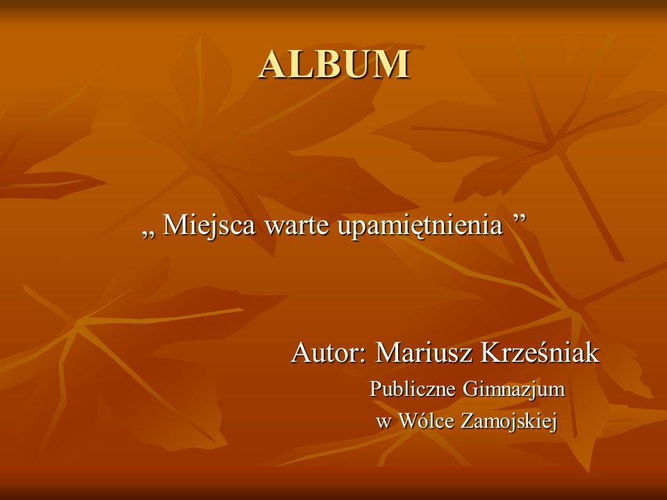 """ALBUM """" Miejsca warte upamiętnienia Autor: Mariusz Krześniak Autor: Mariusz Krześniak Publiczne Gimnazjum w Wólce Zamojskiej"""