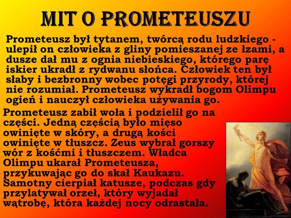 Mit o Prometeuszu Prometeusz był tytanem, twórcą rodu ludzkiego - ulepił on człowieka z gliny pomieszanej ze łzami, a dusze dał mu z ognia niebieskiego, którego parę iskier ukradł z rydwanu słońca.