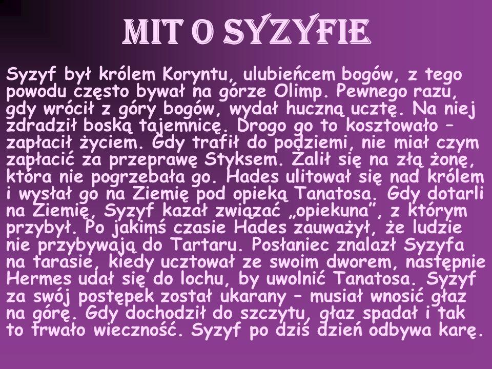 MIT O SYZYFIE Syzyf był królem Koryntu, ulubieńcem bogów, z tego powodu często bywał na górze Olimp.