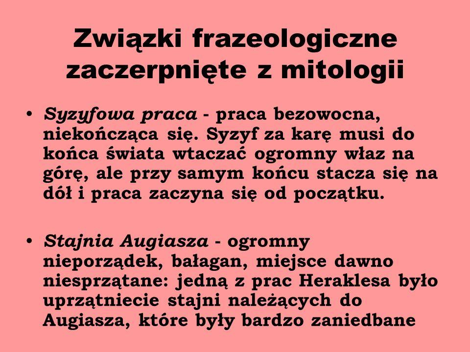 Związki frazeologiczne zaczerpnięte z mitologii Syzyfowa praca - praca bezowocna, niekończąca się.