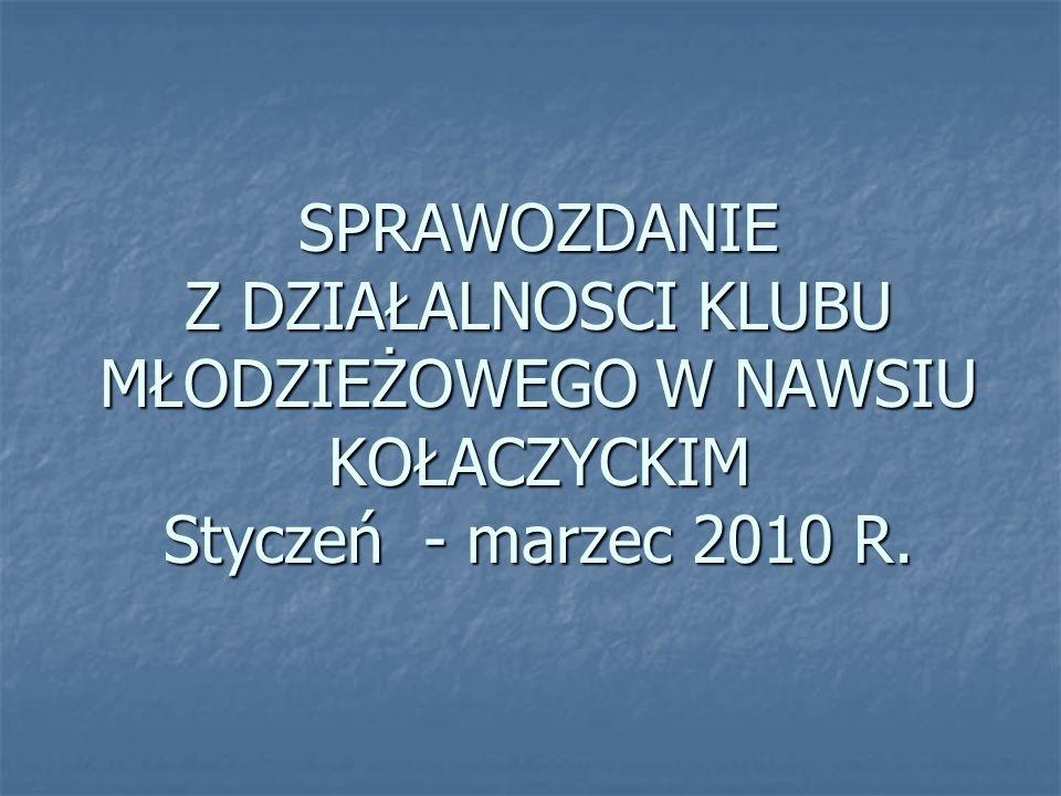 SPRAWOZDANIE Z DZIAŁALNOSCI KLUBU MŁODZIEŻOWEGO W NAWSIU KOŁACZYCKIM Styczeń - marzec 2010 R.