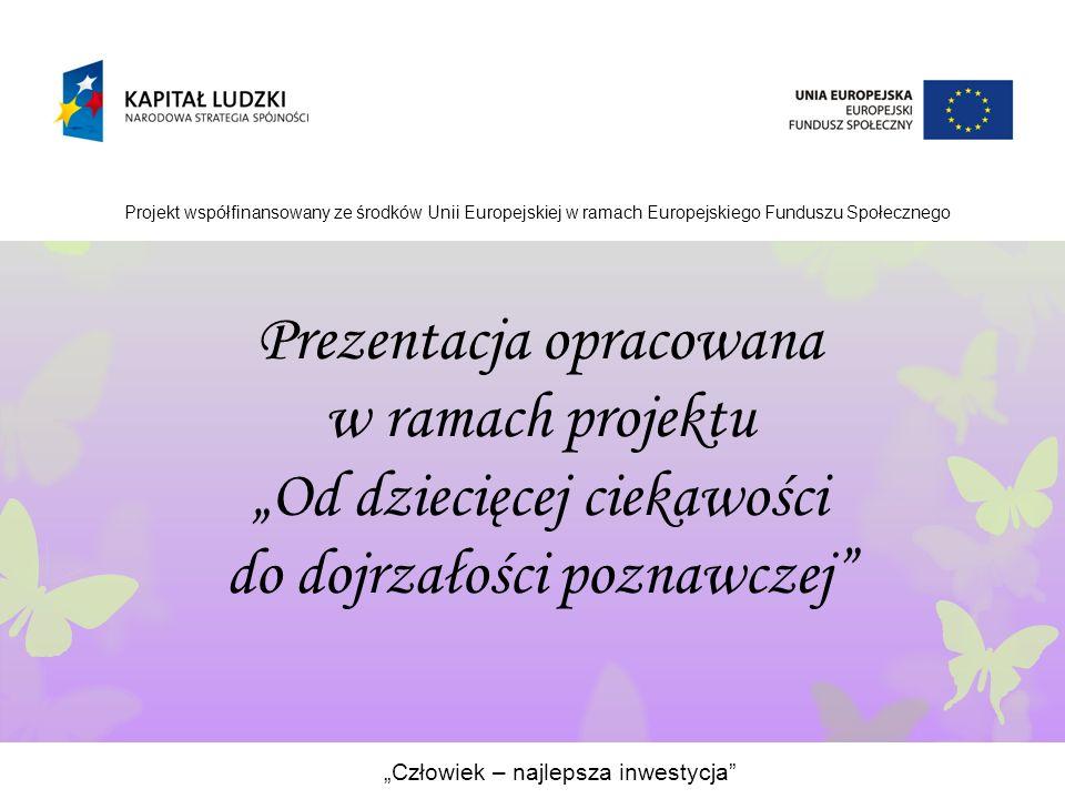 """Prezentacja opracowana w ramach projektu """"Od dziecięcej ciekawości do dojrzałości poznawczej """"Człowiek – najlepsza inwestycja Projekt współfinansowany ze środków Unii Europejskiej w ramach Europejskiego Funduszu Społecznego"""