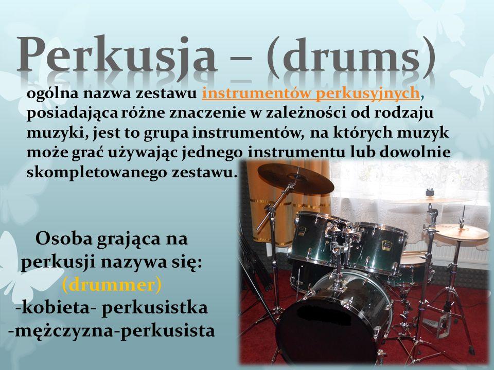 ogólna nazwa zestawu instrumentów perkusyjnych, posiadająca różne znaczenie w zależności od rodzaju muzyki, jest to grupa instrumentów, na których muzyk może grać używając jednego instrumentu lub dowolnie skompletowanego zestawu.instrumentów perkusyjnych Osoba grająca na perkusji nazywa się: (drummer) -kobieta- perkusistka -mężczyzna-perkusista