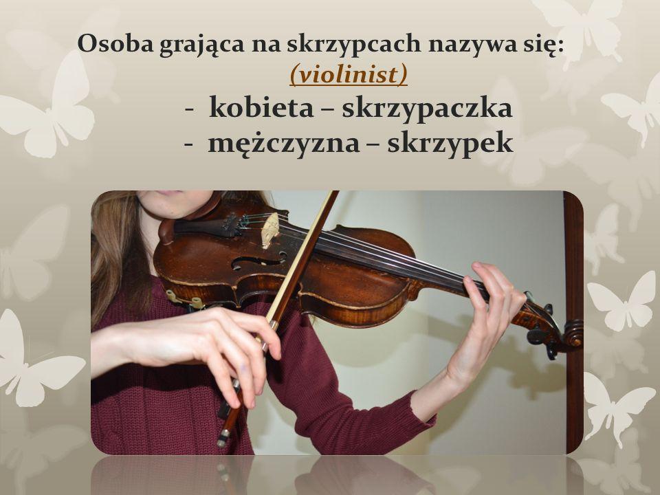 Osoba grająca na skrzypcach nazywa się: (violinist) -kobieta – skrzypaczka - mężczyzna – skrzypek
