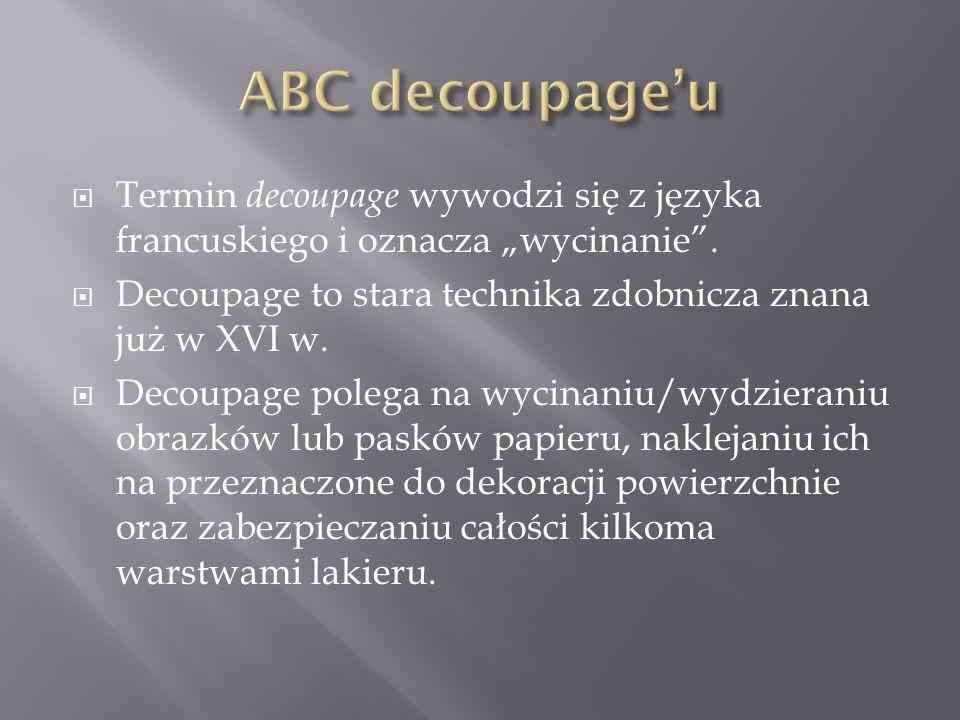 """ Termin decoupage wywodzi się z języka francuskiego i oznacza """"wycinanie"""".  Decoupage to stara technika zdobnicza znana już w XVI w.  Decoupage pol"""