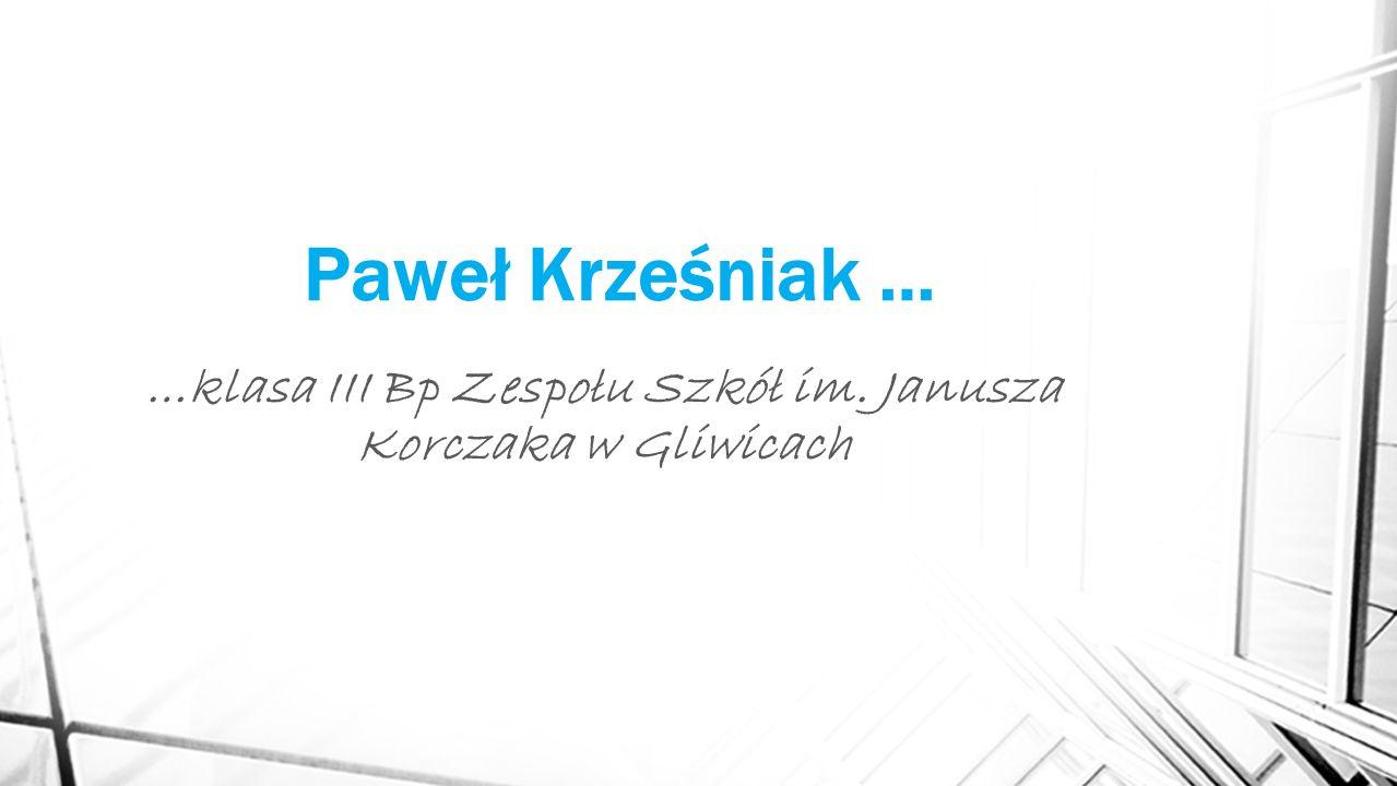 Paweł Krześniak … …klasa III Bp Zespołu Szkół im. Janusza Korczaka w Gliwicach