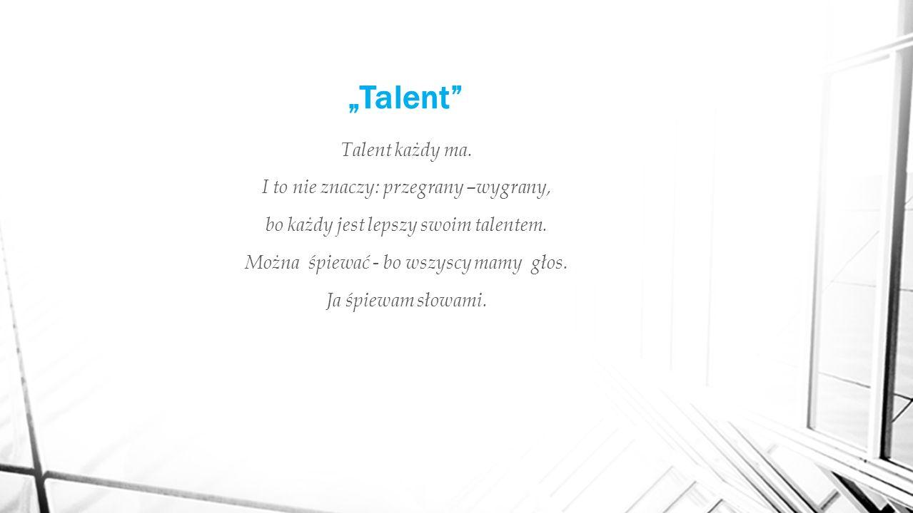 """""""Talent Talent każdy ma. I to nie znaczy: przegrany –wygrany, bo każdy jest lepszy swoim talentem."""