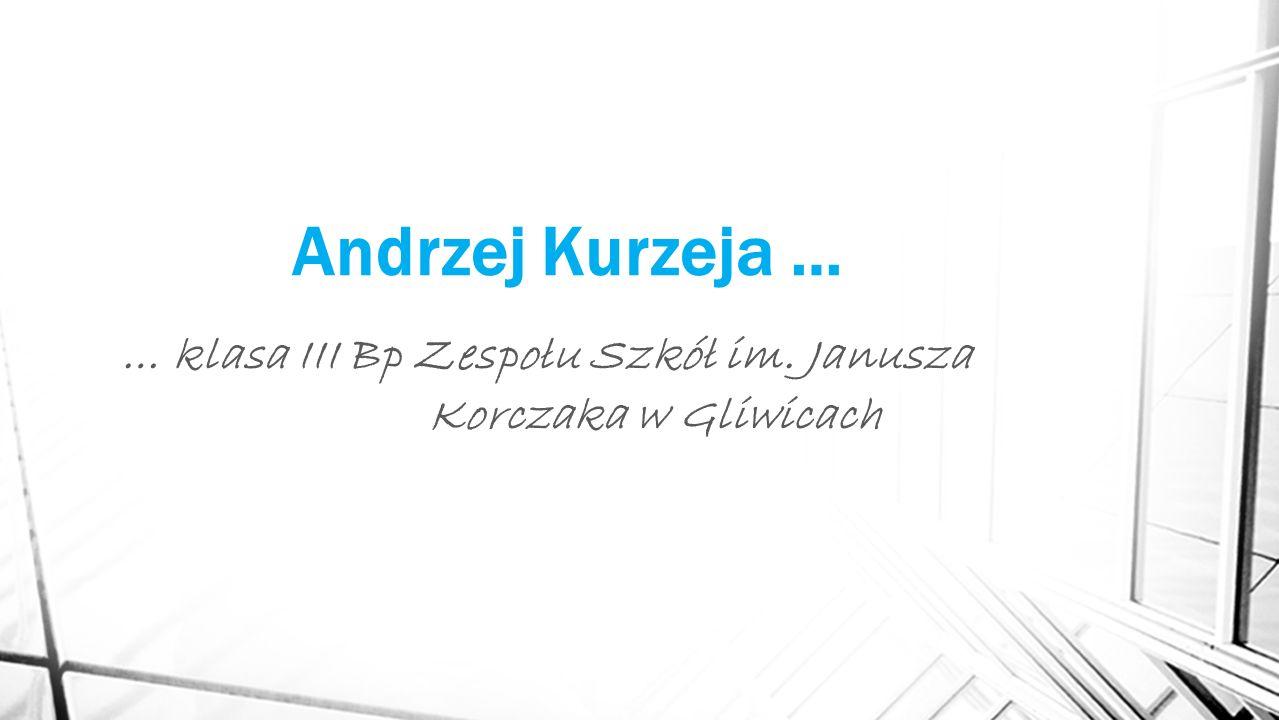 Andrzej Kurzeja … … klasa III Bp Zespołu Szkół im. Janusza Korczaka w Gliwicach