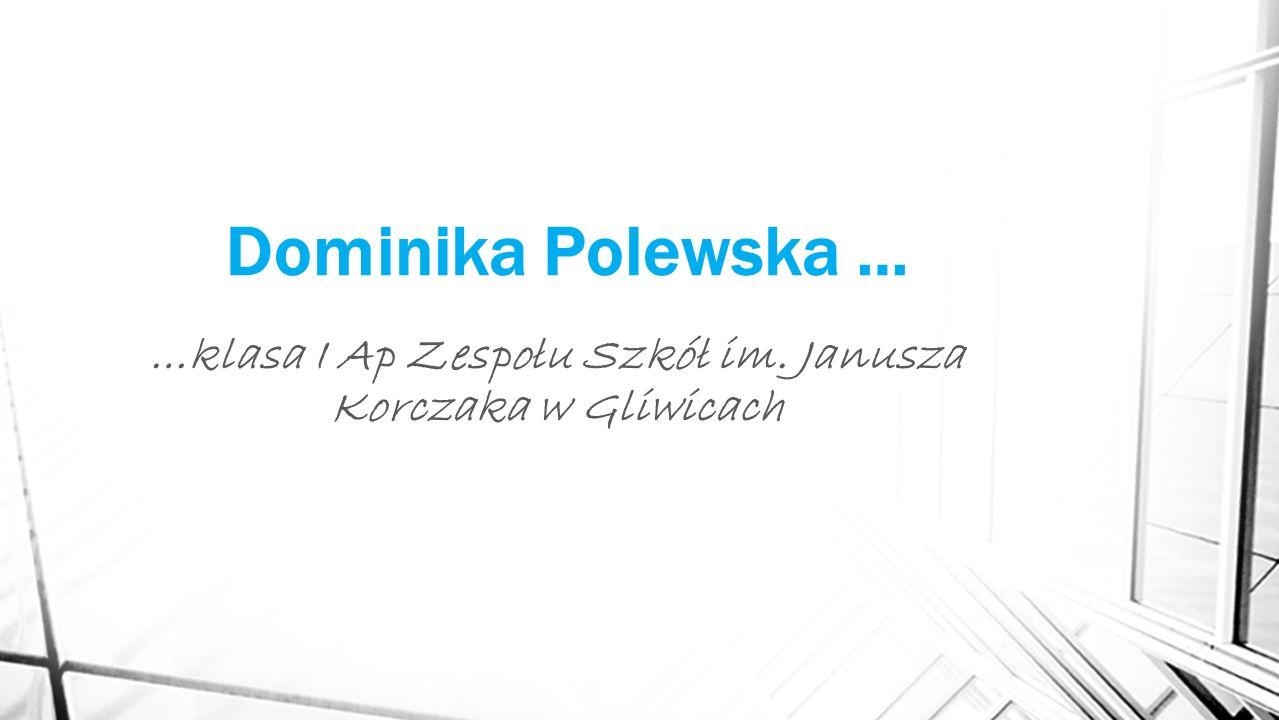 Dominika Polewska … …klasa I Ap Zespołu Szkół im. Janusza Korczaka w Gliwicach