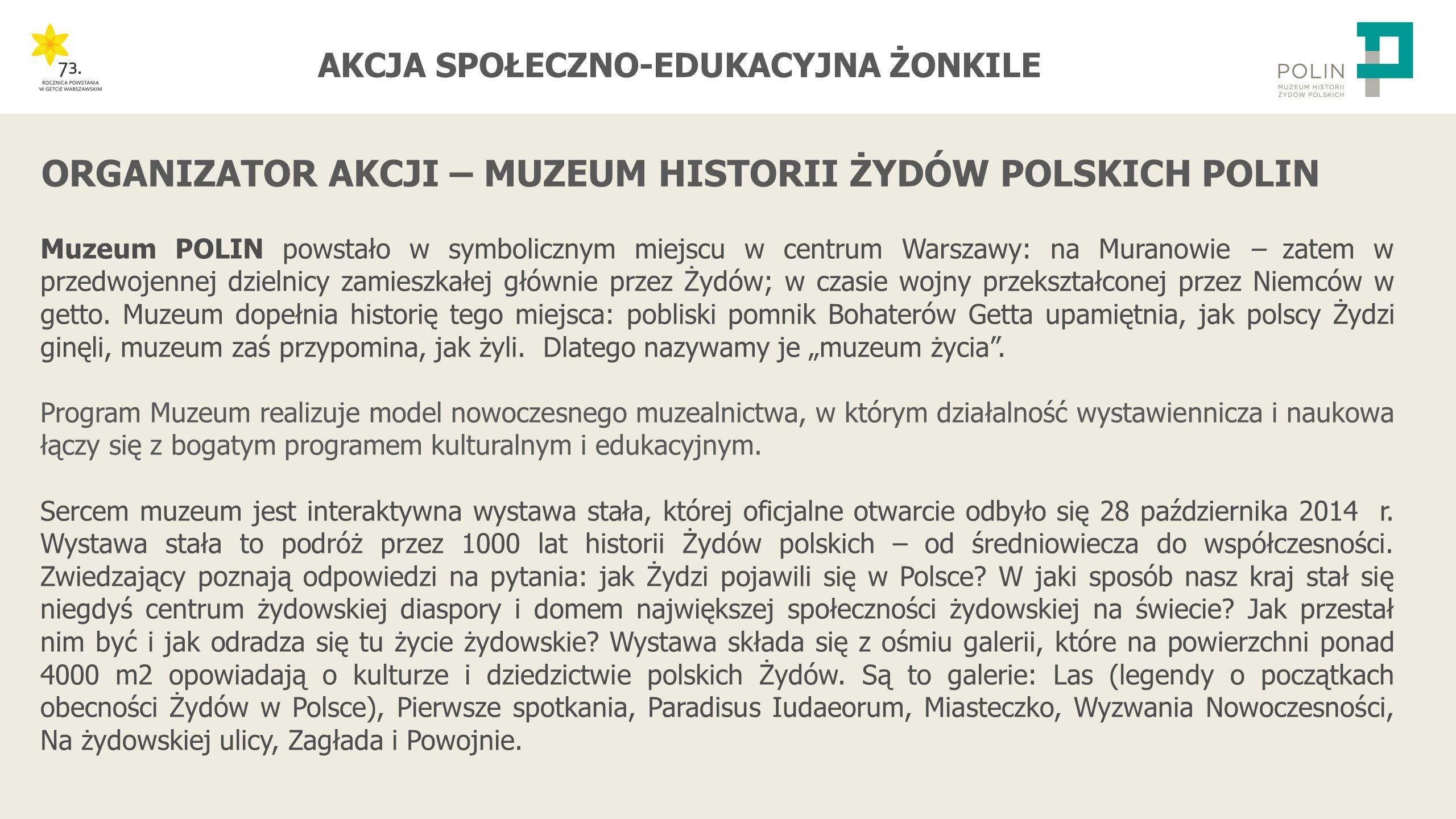 AKCJA SPOŁECZNO-EDUKACYJNA ŻONKILE ORGANIZATOR AKCJI – MUZEUM HISTORII ŻYDÓW POLSKICH POLIN Muzeum POLIN powstało w symbolicznym miejscu w centrum Warszawy: na Muranowie – zatem w przedwojennej dzielnicy zamieszkałej głównie przez Żydów; w czasie wojny przekształconej przez Niemców w getto.